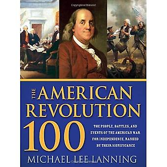 The American Revolution 100: The Battles, People, and Events of the American War for Independence, Ranked by Their Significance
