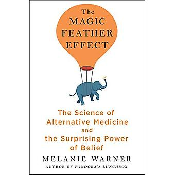 The Magic Feather Effect: The Science of Alternative Medicine and the Surprising� Power of Belief