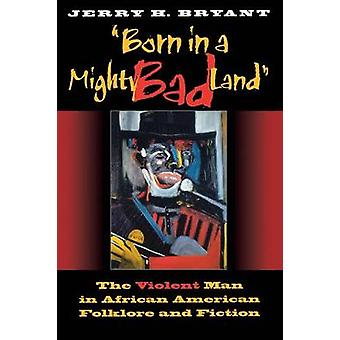 Born in a Mighty Bad Land The Violent Man in African American Folklore and Fiction by Bryant & Jerry H.