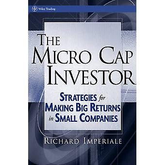 The Micro Cap Investor Strategies for Making Big Returns in Small Companies by Imperiale & Richard