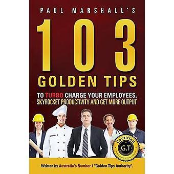 103 Gouden Tips naar Turbo-Charge uw werknemers Skyrocket productiviteit en krijg meer Output door Paul & Marshall