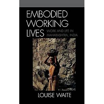 Embodied Working Lives Work and Life in Maharashtra India by Waite & Louise