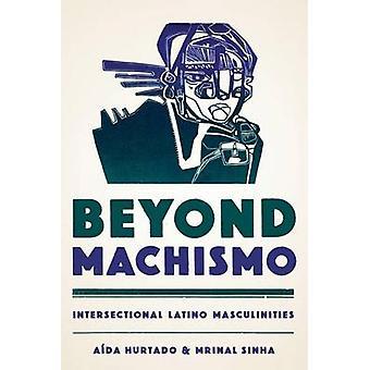 Beyond Machismo - Intersectional Latino Masculinities by Aida Hurtado