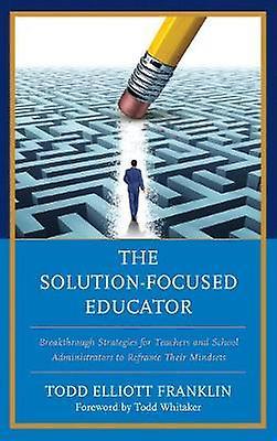 The Solution-Focused Educator - Breakthrough Strategies for Teachers a