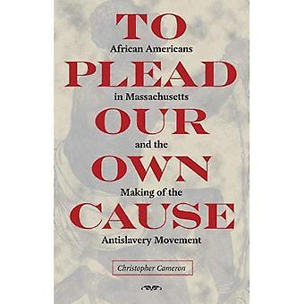 Pour plaider notre Cause: Afro-américains dans le Massachusetts et la réalisation du mouvement antiesclavagiste (American...