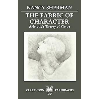 The Fabric of Character Aristotles Theory of Virtue by Sherman & Nancy