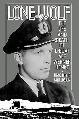 Lone Wolf The Life and Death of UBoat Ace Werner Henke by Mulligan & Timothy P.