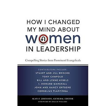How I Changed My Mind about Women in Leadership Compelling Stories from Prominent Evangelicals by Johnson & Alan F.