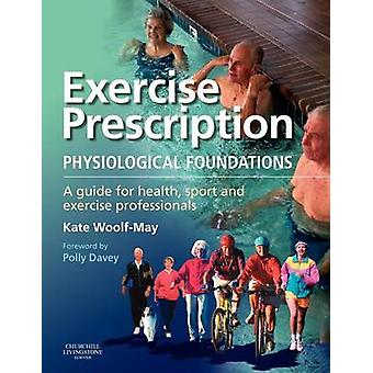 Exercise Prescription The Physiological Foundations A Guide for Health Sport and Exercise Professionals by WoolfMay & Kate