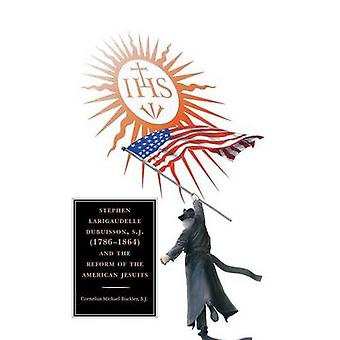Stephen Larigaudelle Dubuisson S.J. 1786 1864 and the Reform of the American Jesuits by Buckley & Cornelius Michael