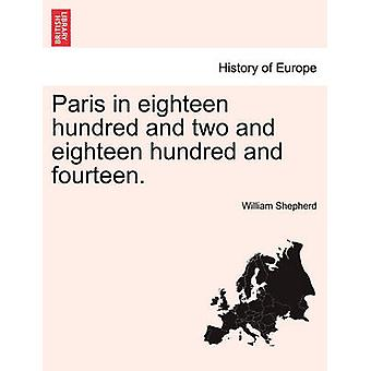 Paris in eighteen hundred and two and eighteen hundred and fourteen. by Shepherd & William
