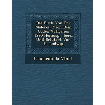 Das Buch Von Der Malerei Nach Dem Codex Vaticanus 1270 Herausg. bers. Und Erlutert Von H. Ludwig por da Vinci y Leonardo
