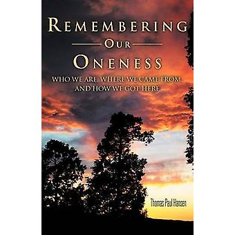 Remembering Our Oneness Who We Are Where We Came From and How We Got Here by Hansen & Thomas Paul