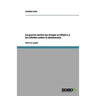 La Guerra Contra Las Drogas En Mejico y Los Efectos Sobre La Democracia by Frehe & Caroline