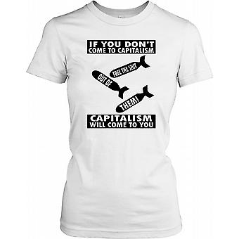 If You Don't Come to Capitalism, Capitalism Will Come to You Ladies T Shirt