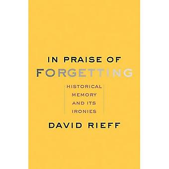 In Praise of Forgetting - Historical Memory and its Ironies by David R