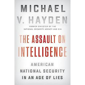 The Assault On Intelligence - American National Security in an Age of