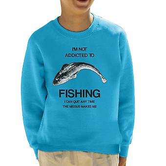 I'm Not Addicted To Fishing I Can Quit Any Time The Missus Makes Me Kid's Sweatshirt