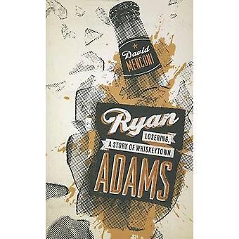 Ryan Adams - Losering - a Story of Whiskeytown by David Menconi - 9780