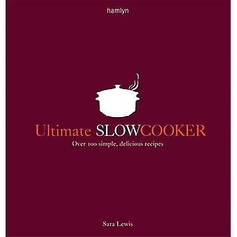 Ultimate Slow Cooker - Over 100 Simple - Delicious Recipes by Sara Lew