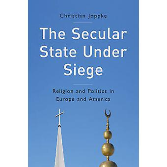The Secular State Under Siege - Religion and Politics in Europe and Am