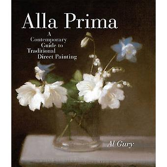 Alla Prima - A Contemporary Guide to Traditional Direct Painting by Al