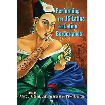 Performing the US Latina and Latino Borderlands by Arturo J. Aldama -