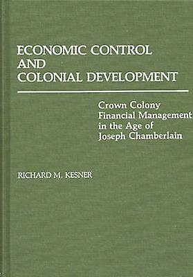 Economic Control and Colonial DevelopHommest Crown Colony Financial ManageHommest in the Age of Joseph Chamberlain by Kesner & Richard M.