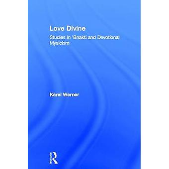 Love Divine Studies in Bhakti and Devotional Mysticism by Werner & Karel