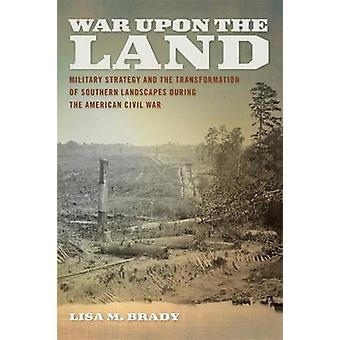 War Upon the Land Military Strategy and the Transformation of Southern Landscapes During the American Civil War by Brady & Lisa M.