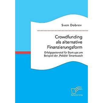 Crowdfunding als Alternative Finanzierungsform Erfolgspotenzial fr Startups bin Beispiel der Pebble Smartwatch von Dobrev & Sven