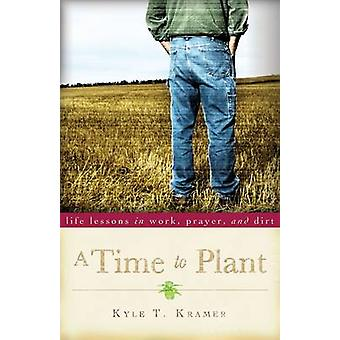 A Time to Plant - Life Lessons in Work - Prayer and Dirt by Kyle T. Kr