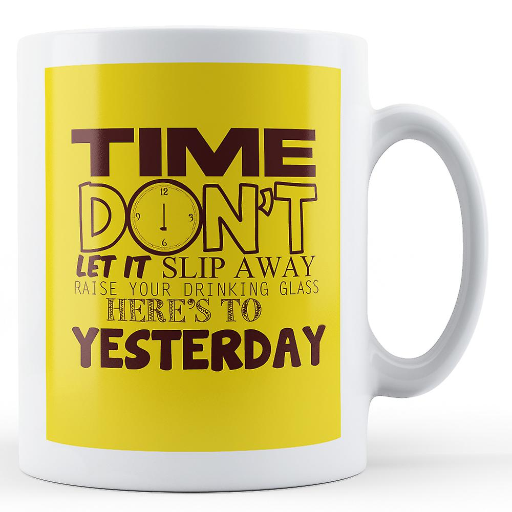 Time Don't Let It Slip Away Raise Your Drinking Glass - Printed Mug