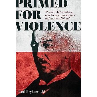Primed for Violence - Murder - Antisemitism - and Democratic Politics