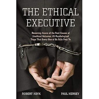 The Ethical Executive: Becoming Aware of the Root Causes of Unethical Behavior: 45 Psychological Traps That Every One of Us Falls Prey to