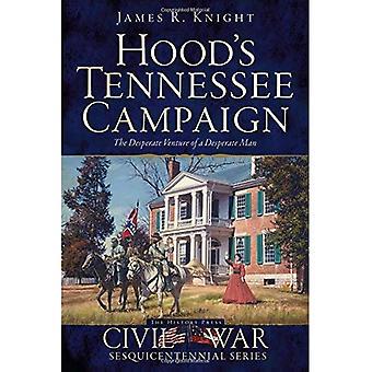 Hoods Tennessee kampanj: det desperata företaget av en desperat Man (inbördeskriget Sesquicentennial)