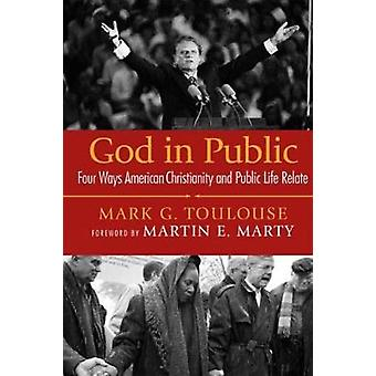 God in Public Four Ways American Christianity and Public Life Relate by Toulouse & Mark G.