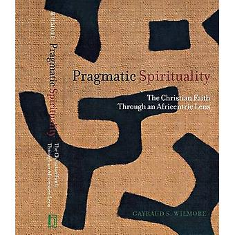 Pragmatic Spirituality The Christian Faith through an Africentric Lens by Wilmore & Gayraud S.