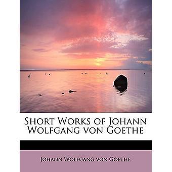 Short Works of Johann Wolfgang von Goethe by Goethe & Johann Wolfgang von