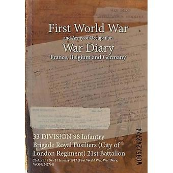 33 DIVISION 98 Infantry Brigade Royal Fusiliers City of London Regiment 21st Battalion  26 April 1916  31 January 1917 First World War War Diary WO9524274 by WO9524274