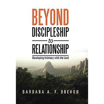 Beyond Discipleship to Relationship Developing Intimacy with the Lord by Brehon & Barbara a. F.
