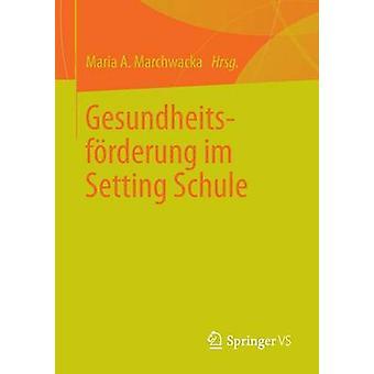 Gesundheitsforderung Im Setting Schule by Marchwacka & Maria A.