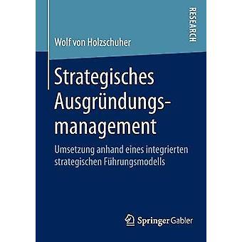 Strategisches Ausgrndungsmanagement  Umsetzung anhand eines integrierten strategischen Fhrungsmodells by von Holzschuher & Wolf