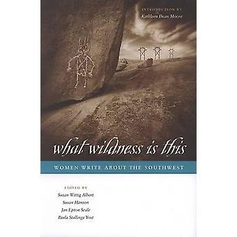 What Wildness is This - Women Write About the Southwest by Susan Witti