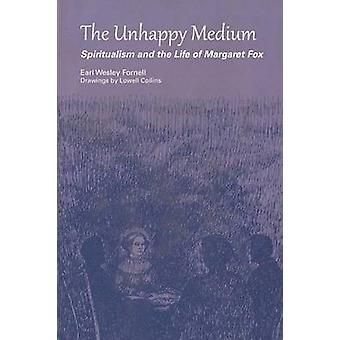 The Unhappy Medium - Spiritualism and the Life of Margaret Fox by Earl