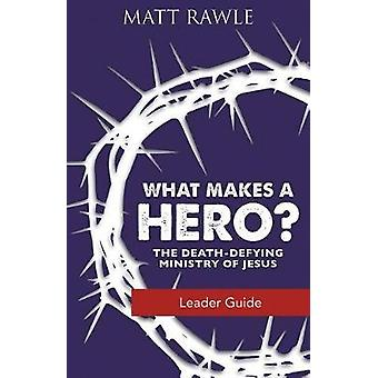 What Makes a Hero? Leader Guide - The Death-Defying Ministry of Jesus