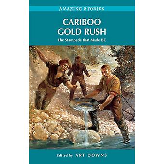 Cariboo Gold Rush - The Stampede That Made BC by Art Downs - 978192752