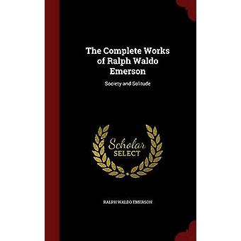 The Complete Works of Ralph Waldo Emerson Society and Solitude von Emerson & Ralph Waldo