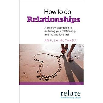 How to do Relationships: A step-by-step guide to nurturing your relationship and making love last