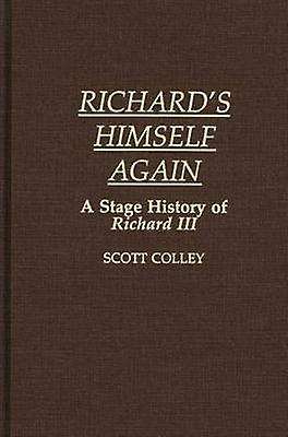 Richards Himself Again A Stage History of Richard III by Colley & John Scott